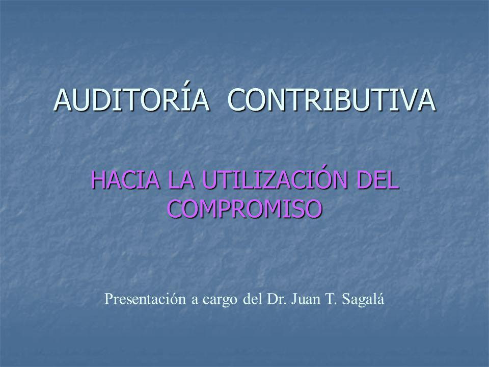AUDITORÍA CONTRIBUTIVA HACIA LA UTILIZACIÓN DEL COMPROMISO Presentación a cargo del Dr. Juan T. Sagalá
