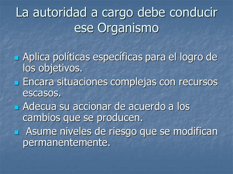 La autoridad a cargo debe conducir ese Organismo Aplica políticas específicas para el logro de los objetivos. Aplica políticas específicas para el log