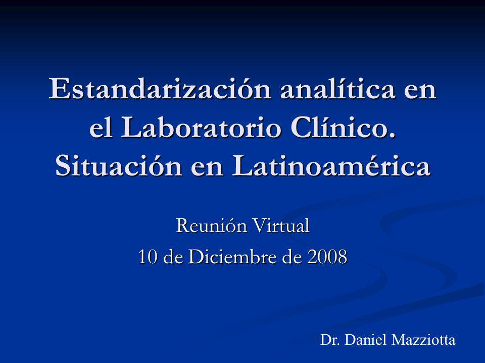 Estandarización analítica en el Laboratorio Clínico. Situación en Latinoamérica Reunión Virtual 10 de Diciembre de 2008 Dr. Daniel Mazziotta