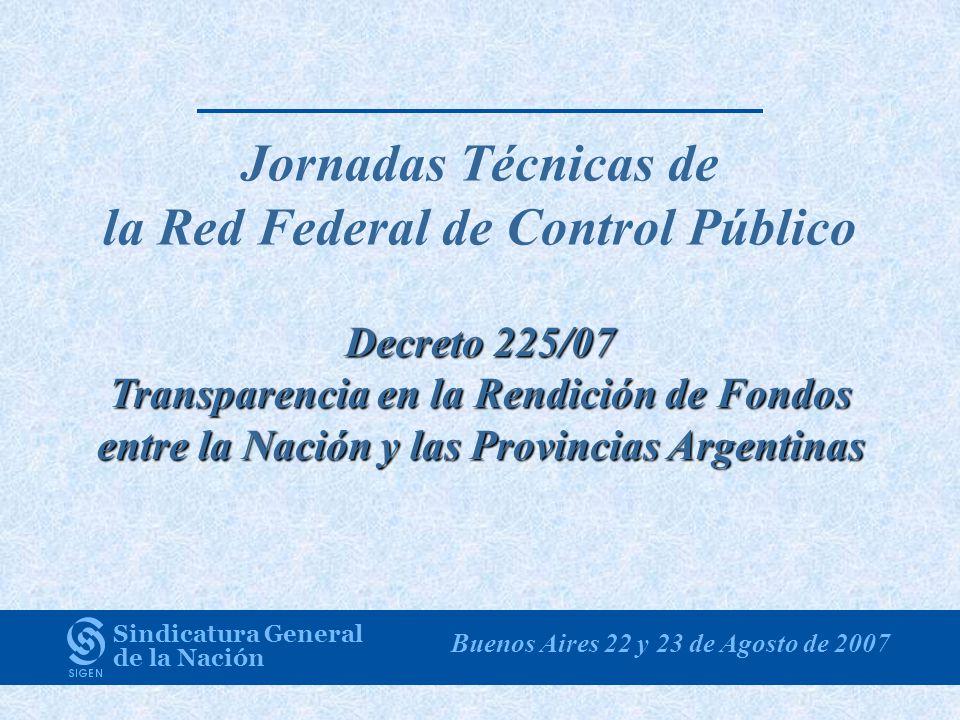 Jornadas Técnicas de la Red Federal de Control Público Decreto 225/07 Transparencia en la Rendición de Fondos entre la Nación y las Provincias Argentinas Sindicatura General de la Nación Buenos Aires 22 y 23 de Agosto de 2007