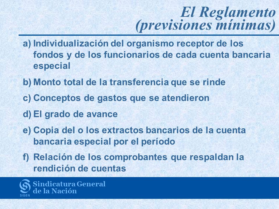 El Reglamento (previsiones mínimas) Sindicatura General de la Nación a)Individualización del organismo receptor de los fondos y de los funcionarios de