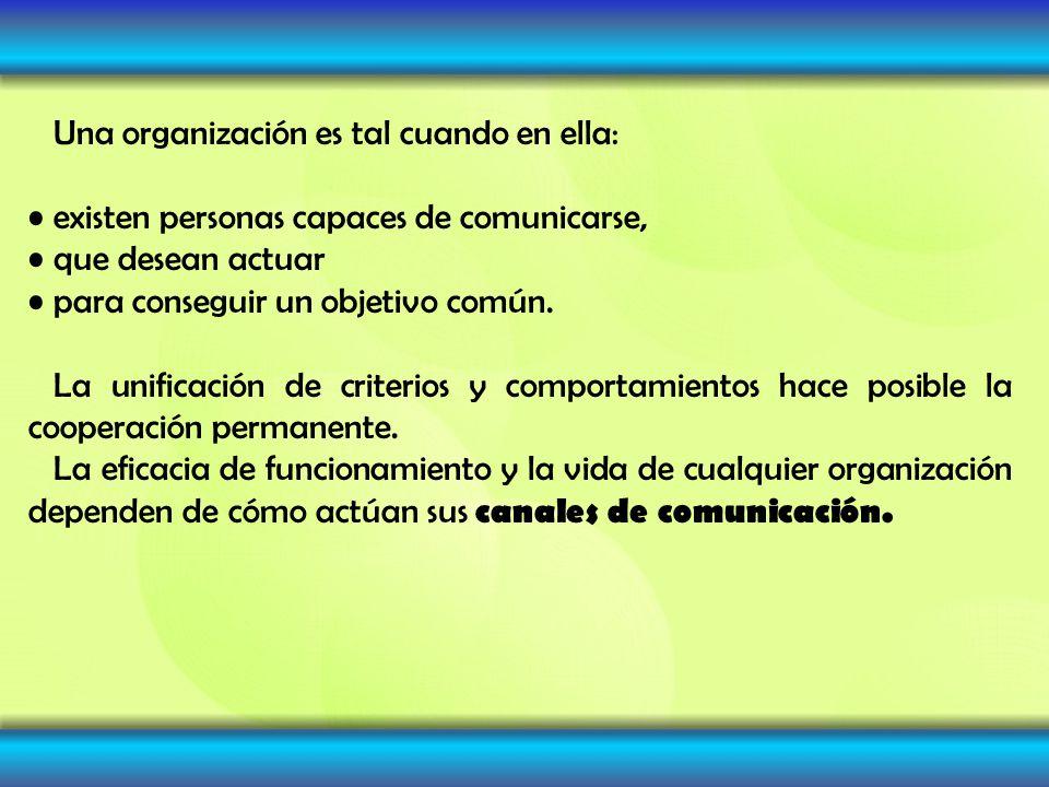 Una organización es tal cuando en ella: existen personas capaces de comunicarse, que desean actuar para conseguir un objetivo común. La unificación de