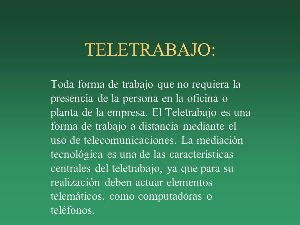TELETRABAJO: Toda forma de trabajo que no requiera la presencia de la persona en la oficina o planta de la empresa.