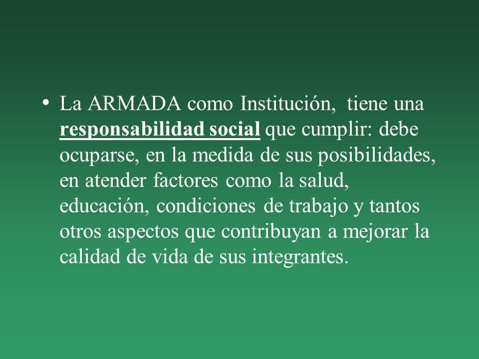 La ARMADA como Institución, tiene una responsabilidad social que cumplir: debe ocuparse, en la medida de sus posibilidades, en atender factores como la salud, educación, condiciones de trabajo y tantos otros aspectos que contribuyan a mejorar la calidad de vida de sus integrantes.