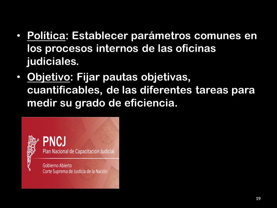 Política: Establecer parámetros comunes en los procesos internos de las oficinas judiciales. Objetivo: Fijar pautas objetivas, cuantificables, de las