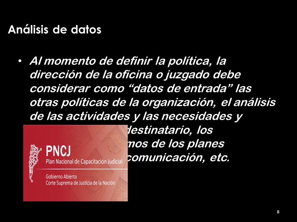Al momento de definir la política, la dirección de la oficina o juzgado debe considerar como datos de entrada las otras políticas de la organización, el análisis de las actividades y las necesidades y expectativas del destinatario, los mecanismos de los planes de comunicación, etc.