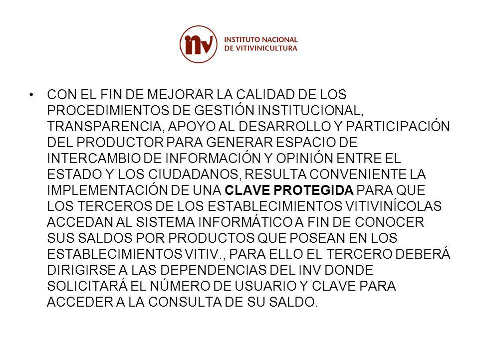 CON EL FIN DE MEJORAR LA CALIDAD DE LOS PROCEDIMIENTOS DE GESTIÓN INSTITUCIONAL, TRANSPARENCIA, APOYO AL DESARROLLO Y PARTICIPACIÓN DEL PRODUCTOR PARA GENERAR ESPACIO DE INTERCAMBIO DE INFORMACIÓN Y OPINIÓN ENTRE EL ESTADO Y LOS CIUDADANOS, RESULTA CONVENIENTE LA IMPLEMENTACIÓN DE UNA CLAVE PROTEGIDA PARA QUE LOS TERCEROS DE LOS ESTABLECIMIENTOS VITIVINÍCOLAS ACCEDAN AL SISTEMA INFORMÁTICO A FIN DE CONOCER SUS SALDOS POR PRODUCTOS QUE POSEAN EN LOS ESTABLECIMIENTOS VITIV., PARA ELLO EL TERCERO DEBERÁ DIRIGIRSE A LAS DEPENDENCIAS DEL INV DONDE SOLICITARÁ EL NÚMERO DE USUARIO Y CLAVE PARA ACCEDER A LA CONSULTA DE SU SALDO.