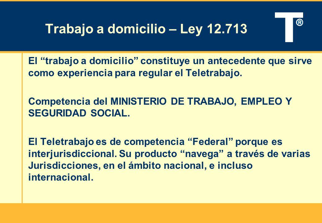 Trabajo a domicilio – Ley 12.713 El trabajo a domicilio constituye un antecedente que sirve como experiencia para regular el Teletrabajo. Competencia