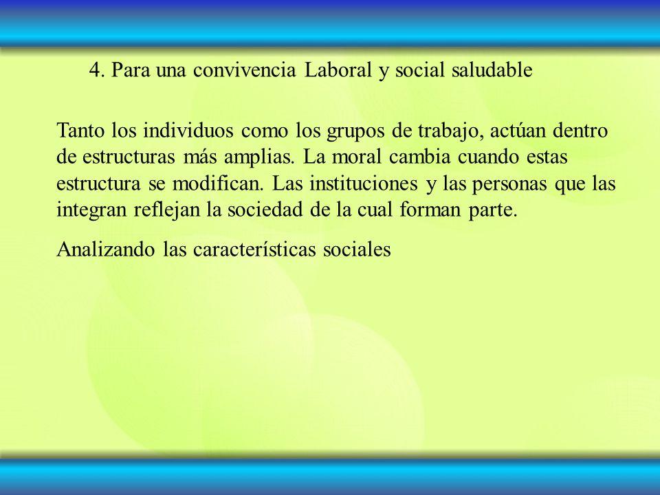 4. Para una convivencia Laboral y social saludable Tanto los individuos como los grupos de trabajo, actúan dentro de estructuras más amplias. La moral