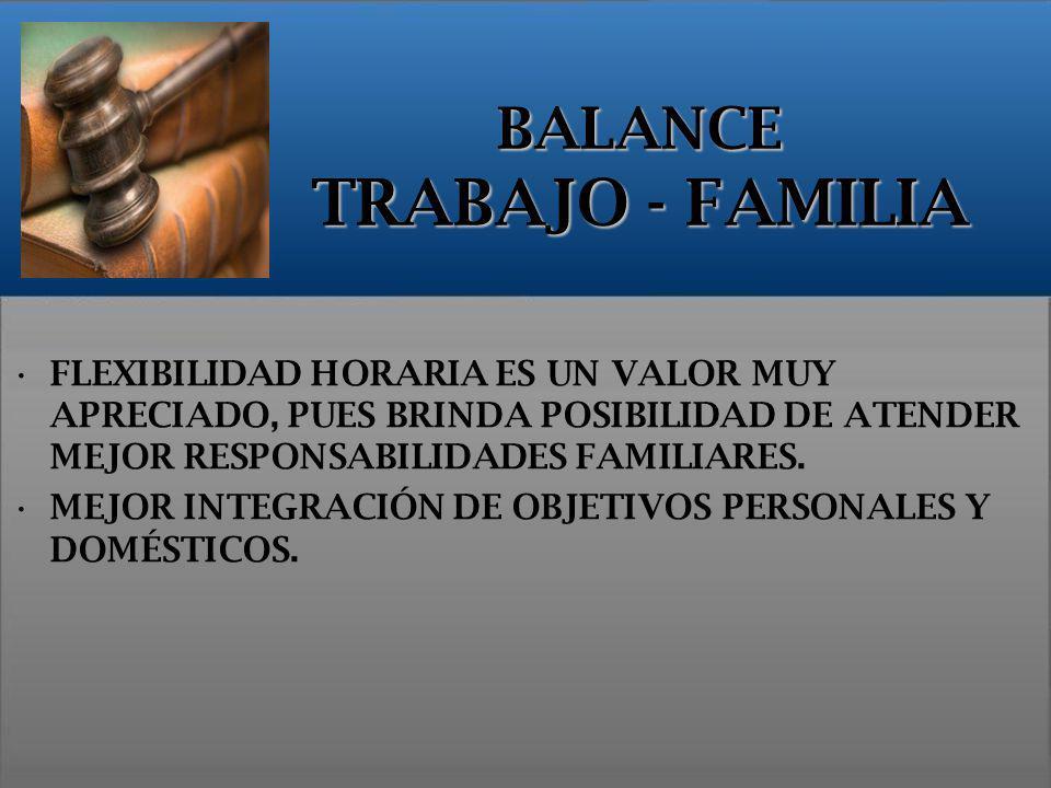 BALANCE TRABAJO - FAMILIA FLEXIBILIDAD HORARIA ES UN VALOR MUY APRECIADO, PUES BRINDA POSIBILIDAD DE ATENDER MEJOR RESPONSABILIDADES FAMILIARES. MEJOR