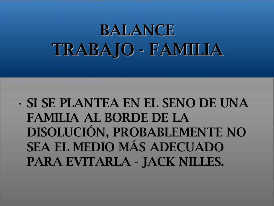 BALANCE TRABAJO - FAMILIA SI SE PLANTEA EN EL SENO DE UNA FAMILIA AL BORDE DE LA DISOLUCIÓN, PROBABLEMENTE NO SEA EL MEDIO MÁS ADECUADO PARA EVITARLA