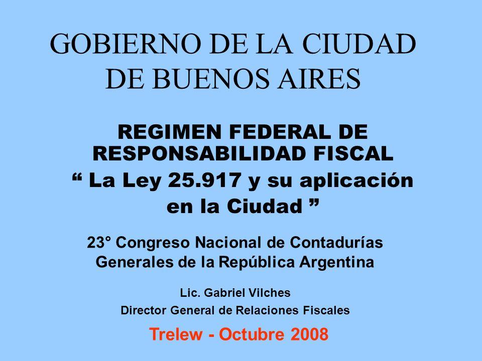 GOBIERNO DE LA CIUDAD DE BUENOS AIRES REGIMEN FEDERAL DE RESPONSABILIDAD FISCAL La Ley 25.917 y su aplicación en la Ciudad 23° Congreso Nacional de Co