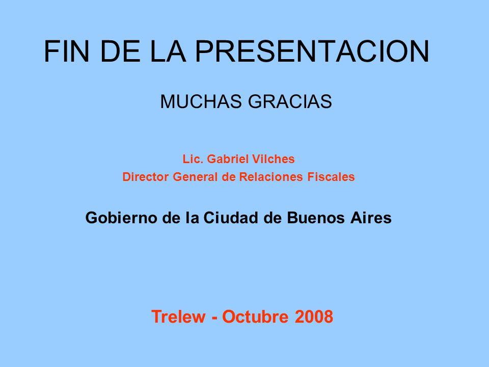 MUCHAS GRACIAS Lic. Gabriel Vilches Director General de Relaciones Fiscales Gobierno de la Ciudad de Buenos Aires FIN DE LA PRESENTACION Trelew - Octu