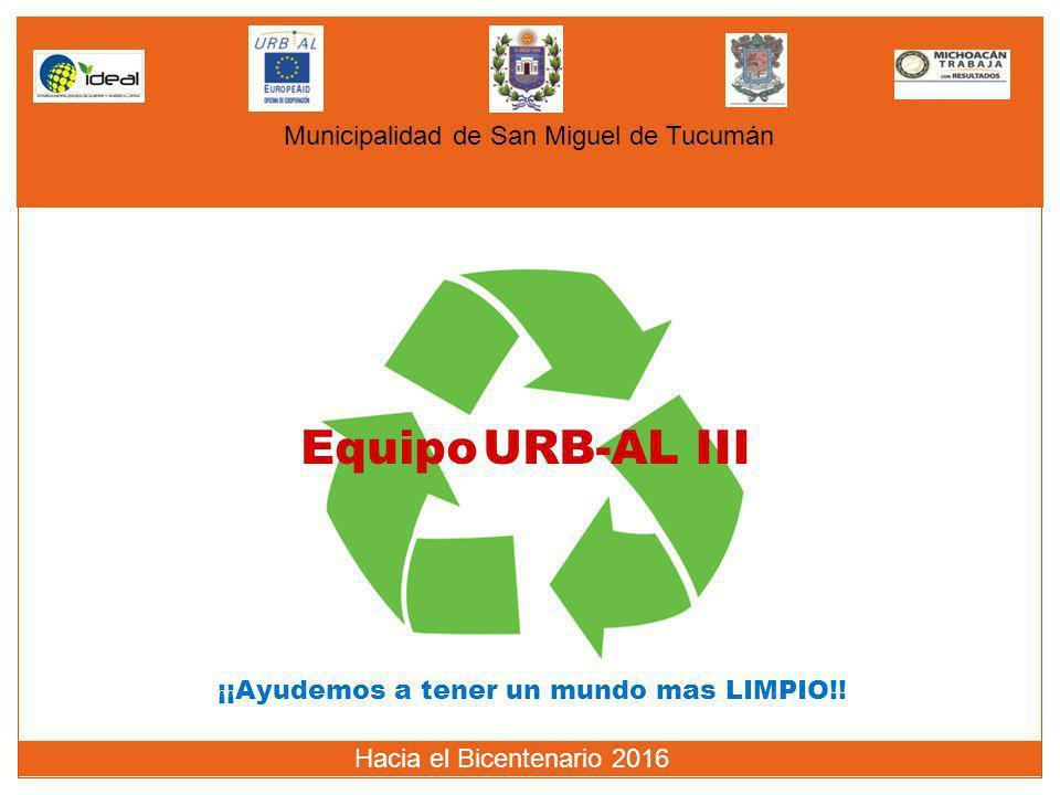 Municipalidad de San Miguel de Tucumán Hacia el Bicentenario 2016 Equipo URB-AL III ¡¡Ayudemos a tener un mundo mas LIMPIO!!
