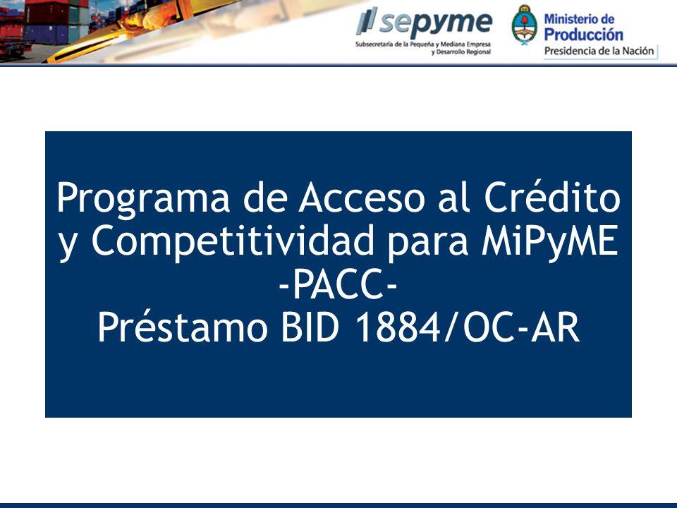 Programa de Acceso al Crédito y Competitividad para MiPyME -PACC- Préstamo BID 1884/OC-AR www.sepyme.gov.ar Programa de Acceso al Crédito y Competitividad para MiPyME -PACC- Préstamo BID 1884/OC-AR