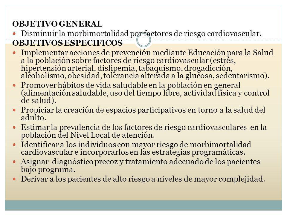 OBJETIVO GENERAL Disminuir la morbimortalidad por factores de riesgo cardiovascular. OBJETIVOS ESPECIFICOS Implementar acciones de prevención mediante