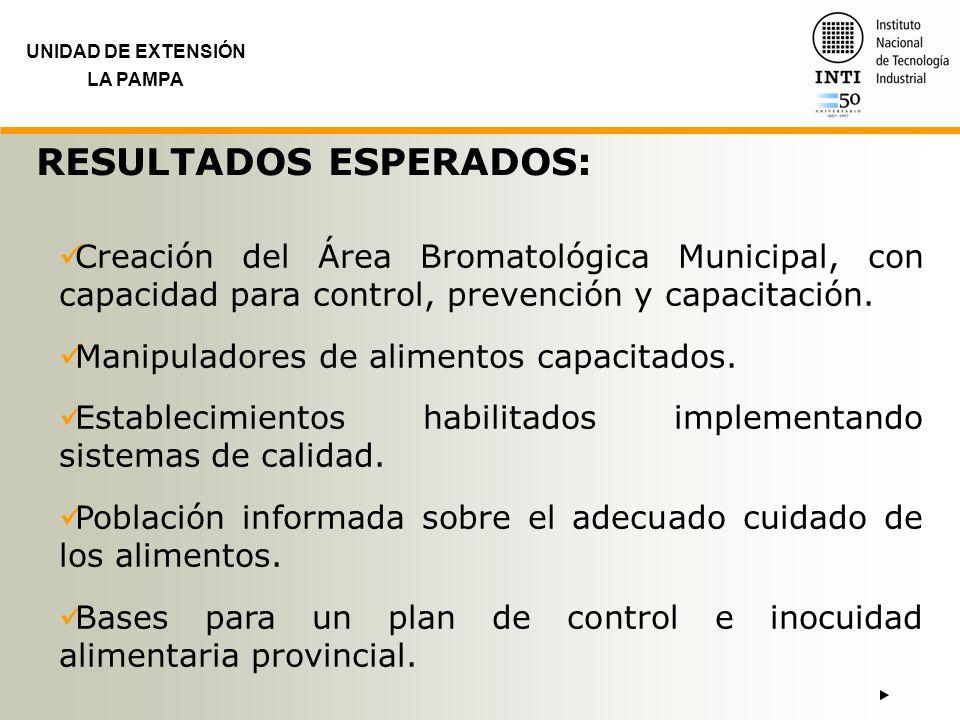 UNIDAD DE EXTENSIÓN LA PAMPA RESULTADOS ESPERADOS: Creación del Área Bromatológica Municipal, con capacidad para control, prevención y capacitación. M