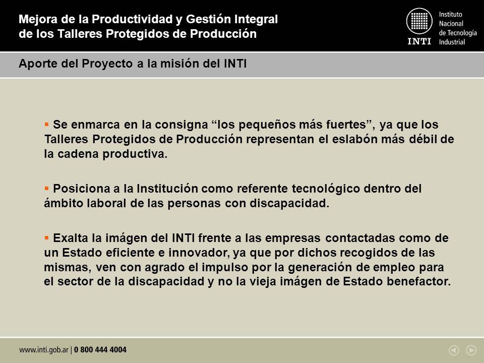 Mejora de la Productividad y Gestión Integral de los Talleres Protegidos de Producción Aporte del Proyecto a la misión del INTI Se enmarca en la consi
