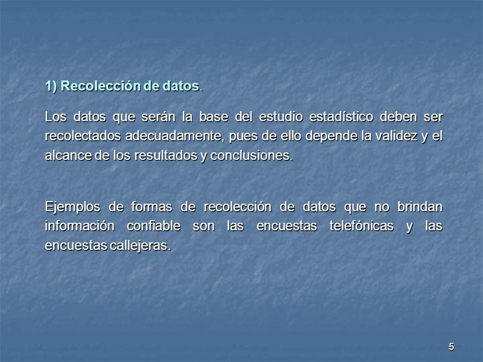 5 1) Recolección de datos. Los datos que serán la base del estudio estadístico deben ser recolectados adecuadamente, pues de ello depende la validez y