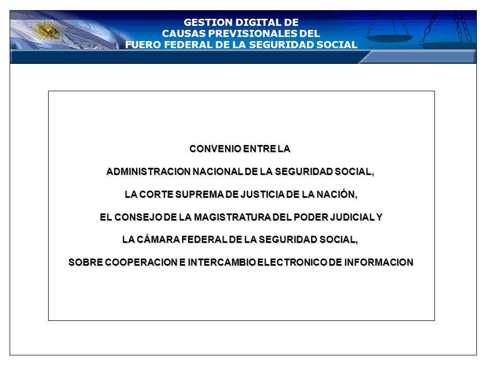 GESTION DIGITAL DE CAUSAS PREVISIONALES DEL FUERO FEDERAL DE LA SEGURIDAD SOCIAL CONVENIO ENTRE LA ADMINISTRACION NACIONAL DE LA SEGURIDAD SOCIAL, LA CORTE SUPREMA DE JUSTICIA DE LA NACIÓN, EL CONSEJO DE LA MAGISTRATURA DEL PODER JUDICIAL Y LA CÁMARA FEDERAL DE LA SEGURIDAD SOCIAL, SOBRE COOPERACION E INTERCAMBIO ELECTRONICO DE INFORMACION
