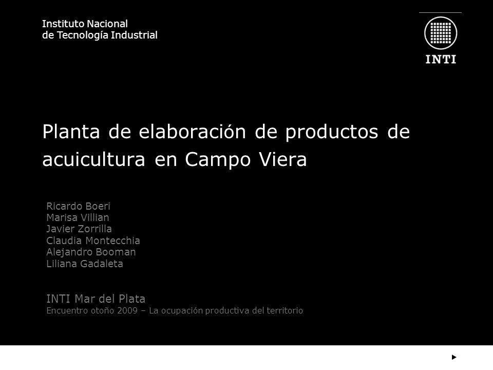Instituto Nacional de Tecnología Industrial Planta de elaboraci ó n de productos de acuicultura en Campo Viera Ricardo Boeri Marisa Villian Javier Zor