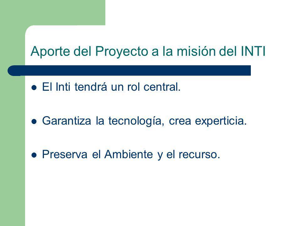 Aporte del Proyecto a la misión del INTI El Inti tendrá un rol central. Garantiza la tecnología, crea experticia. Preserva el Ambiente y el recurso.