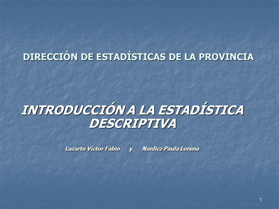 1 DIRECCIÓN DE ESTADÍSTICAS DE LA PROVINCIA INTRODUCCIÓN A LA ESTADÍSTICA DESCRIPTIVA Lazarte Víctor Fabio y Naidicz Paula Lorena