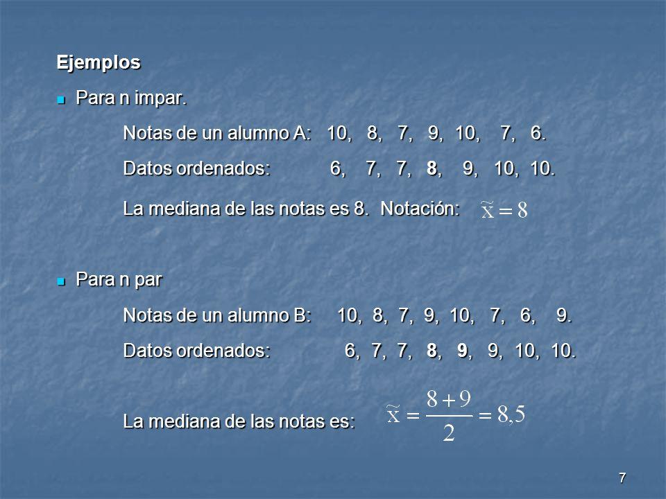 7 Ejemplos Para n impar. Para n impar. Notas de un alumno A: 10, 8, 7, 9, 10, 7, 6. Datos ordenados: 6, 7, 7, 8, 9, 10, 10. La mediana de las notas es