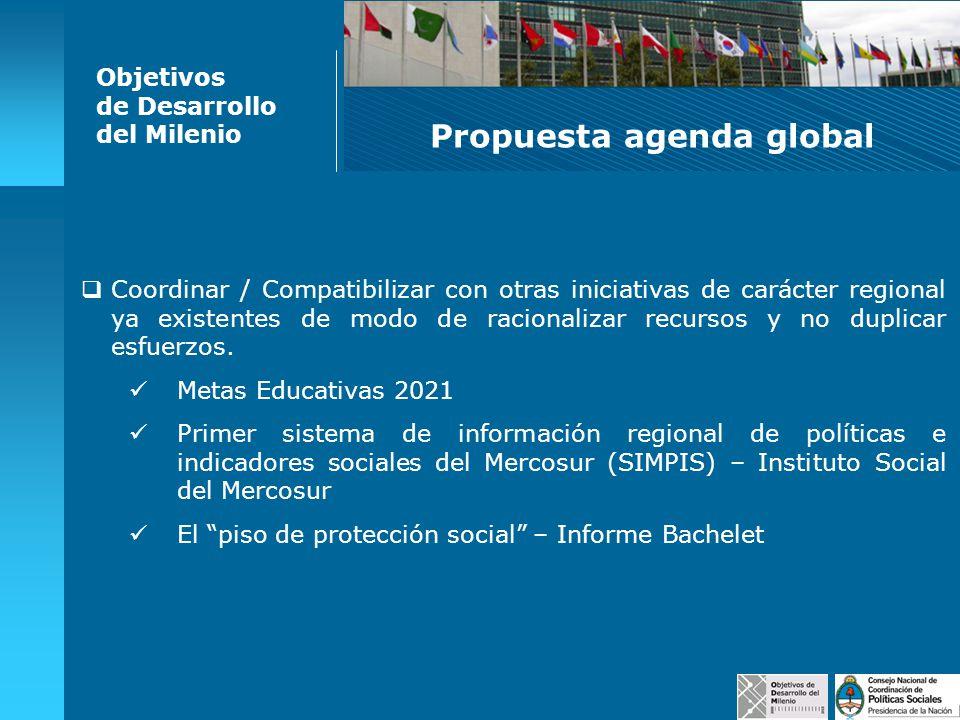 Propuesta agenda global Objetivos de Desarrollo del Milenio Coordinar / Compatibilizar con otras iniciativas de carácter regional ya existentes de mod