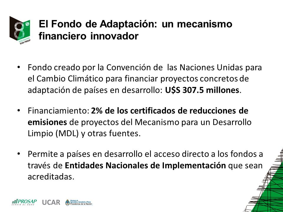 El Fondo de Adaptación: un mecanismo financiero innovador Fondo creado por la Convención de las Naciones Unidas para el Cambio Climático para financiar proyectos concretos de adaptación de países en desarrollo: U$S 307.5 millones.