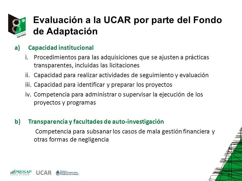 Evaluación a la UCAR por parte del Fondo de Adaptación a)Capacidad institucional i.Procedimientos para las adquisiciones que se ajusten a prácticas transparentes, incluidas las licitaciones ii.Capacidad para realizar actividades de seguimiento y evaluación iii.Capacidad para identificar y preparar los proyectos iv.Competencia para administrar o supervisar la ejecución de los proyectos y programas b)Transparencia y facultades de auto-investigación Competencia para subsanar los casos de mala gestión financiera y otras formas de negligencia