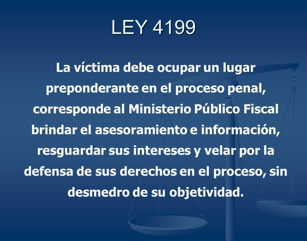 LEY 4199 La víctima debe ocupar un lugar preponderante en el proceso penal, corresponde al Ministerio Público Fiscal brindar el asesoramiento e información, resguardar sus intereses y velar por la defensa de sus derechos en el proceso, sin desmedro de su objetividad.