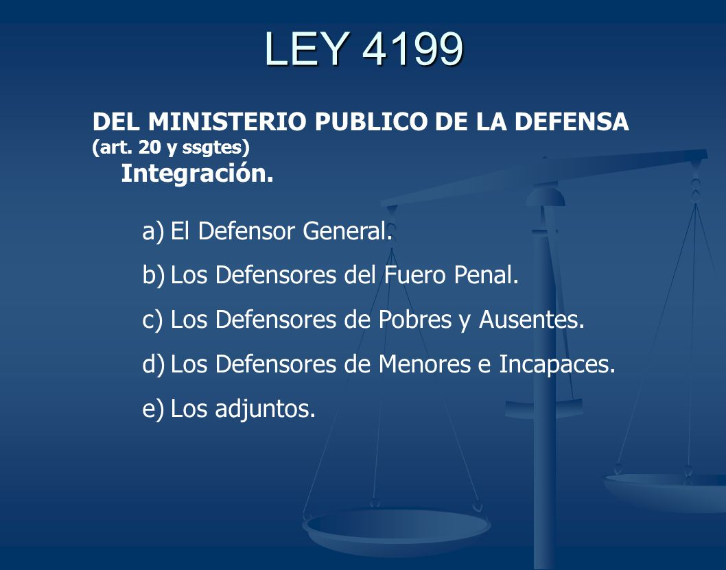 LEY 4199 DEL MINISTERIO PUBLICO DE LA DEFENSA (art. 20 y ssgtes) Integración. a)El Defensor General. b)Los Defensores del Fuero Penal. c)Los Defensore