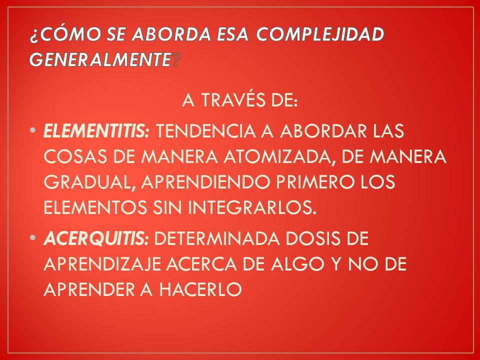 A TRAVÉS DE: ELEMENTITIS: TENDENCIA A ABORDAR LAS COSAS DE MANERA ATOMIZADA, DE MANERA GRADUAL, APRENDIENDO PRIMERO LOS ELEMENTOS SIN INTEGRARLOS.