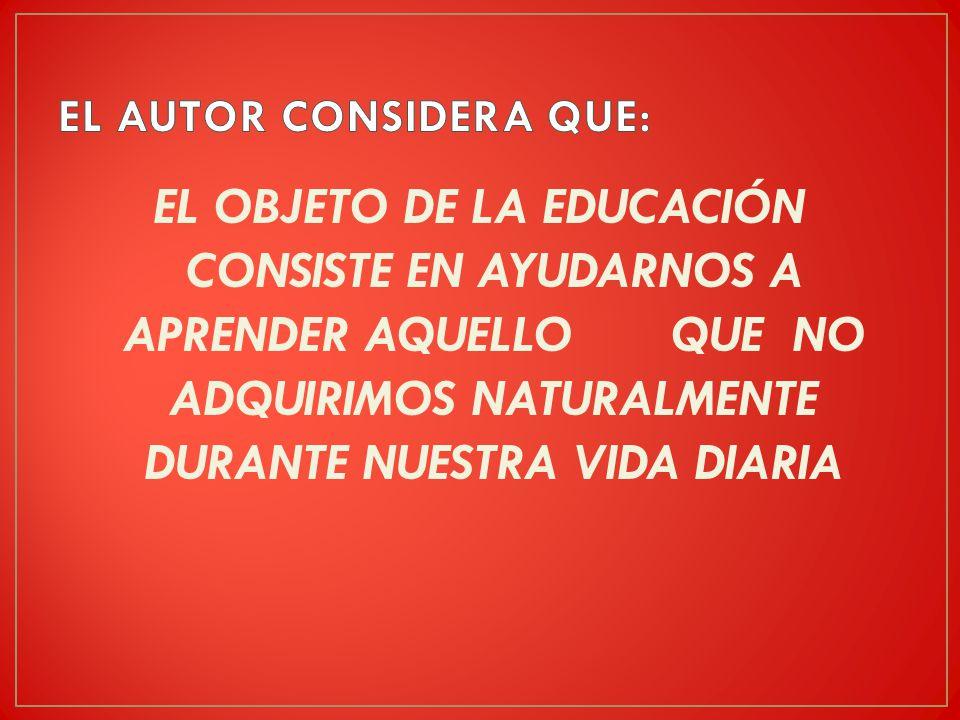 EL OBJETO DE LA EDUCACIÓN CONSISTE EN AYUDARNOS A APRENDER AQUELLO QUE NO ADQUIRIMOS NATURALMENTE DURANTE NUESTRA VIDA DIARIA