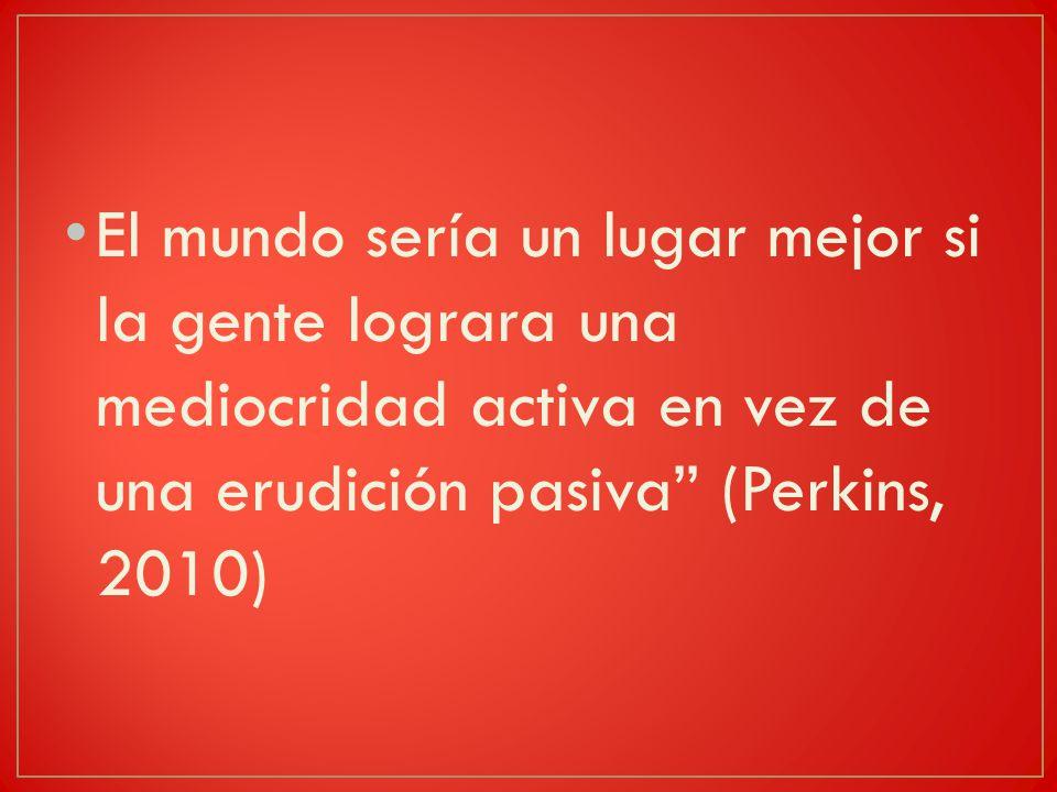 El mundo sería un lugar mejor si la gente lograra una mediocridad activa en vez de una erudición pasiva (Perkins, 2010)