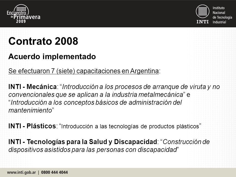 Contrato 2008 Acuerdo implementado Se efectuaron 7 (siete) capacitaciones en Argentina: INTI - Mecánica: Introducción a los procesos de arranque de viruta y no convencionales que se aplican a la industria metalmecánica eIntroducción a los conceptos básicos de administración del mantenimiento INTI - Plásticos: Introducción a las tecnologías de productos plásticos INTI - Tecnologías para la Salud y Discapacidad: Construcción de dispositivos asistidos para las personas con discapacidad