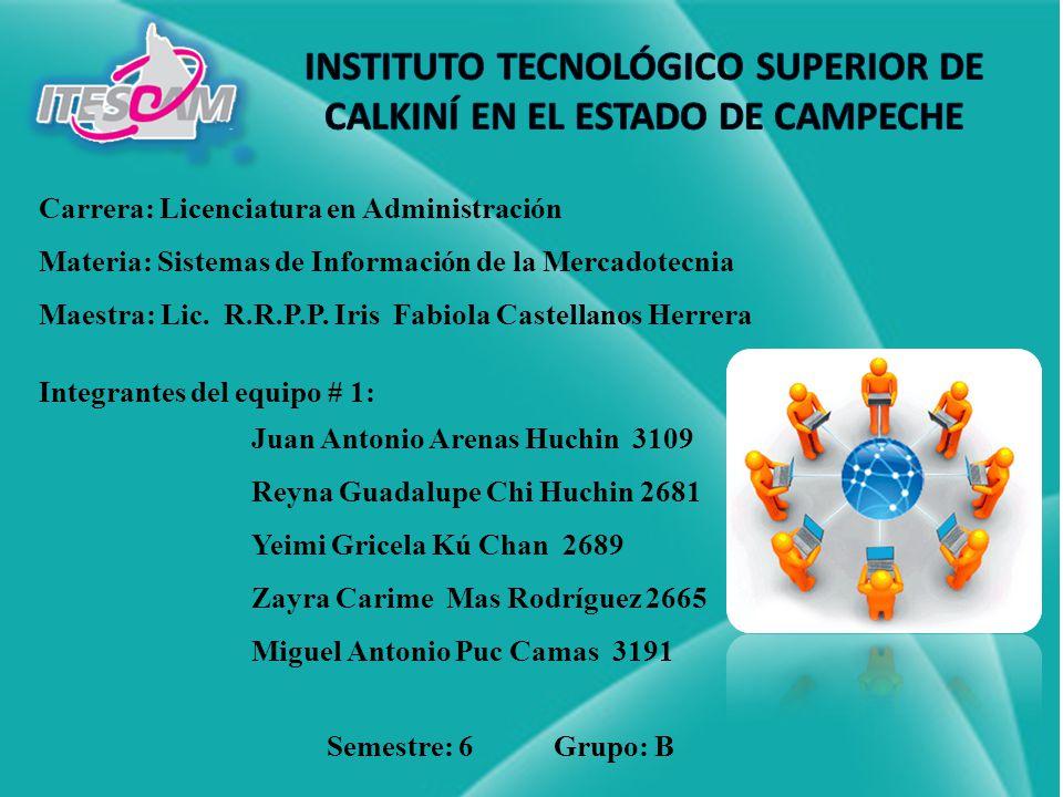 Carrera: Licenciatura en Administración Materia: Sistemas de Información de la Mercadotecnia Maestra: Lic. R.R.P.P. Iris Fabiola Castellanos Herrera I