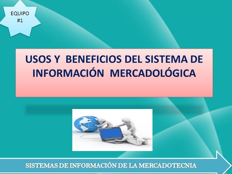 EQUIPO #1 EQUIPO #1 USOS Y BENEFICIOS DEL SISTEMA DE INFORMACIÓN MERCADOLÓGICA