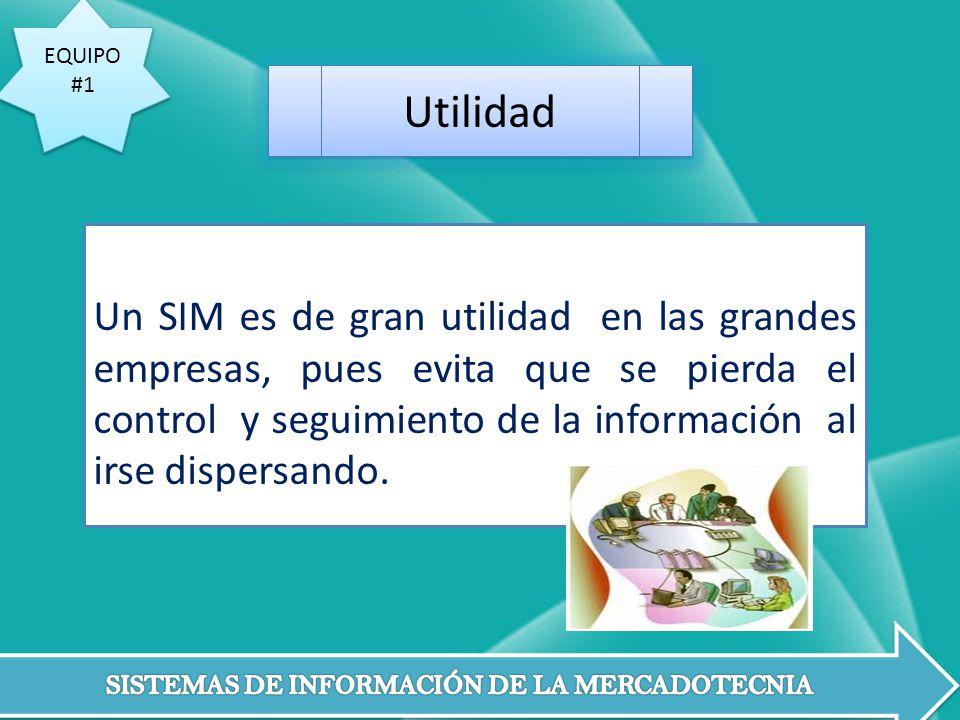 EQUIPO #1 EQUIPO #1 Un SIM es de gran utilidad en las grandes empresas, pues evita que se pierda el control y seguimiento de la información al irse di