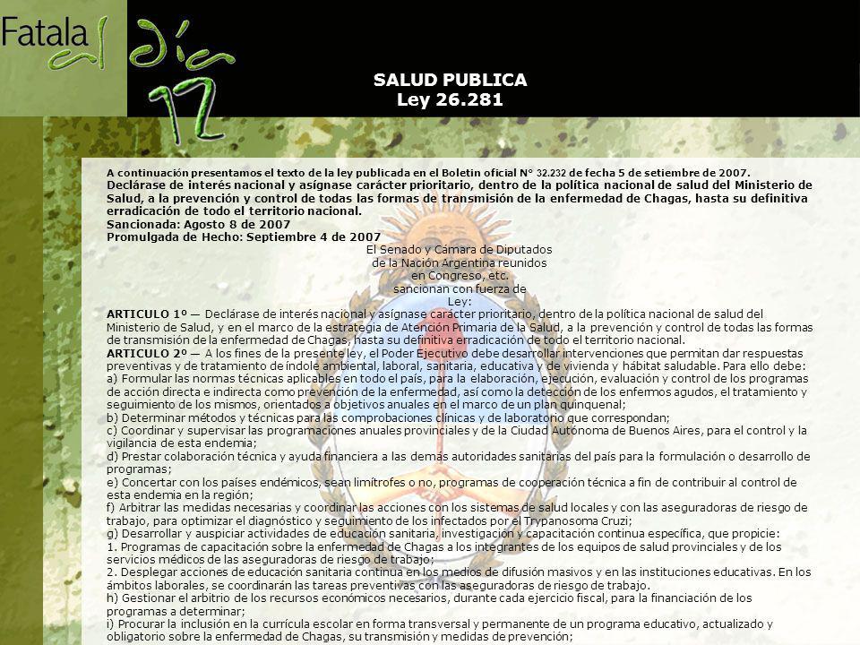 j) Propender el máximo desarrollo de los institutos de investigación en Chagas, tales como el Instituto Nacional de Parasitología Doctor Mario Fatala Chaben , Instituto de Patología Experimental de la Facultad de Ciencias de la Salud de la Universidad Nacional de Salta, Centros de Investigación Científica y de Transferencia Tecnológica de La Rioja (CRILAR) y otros institutos a incorporar, priorizando los que demuestren mayores evidencias de trabajos y resultados en este campo; k) Proveer de medicamentos para negativizar la enfermedad, en los casos que no sea considerada como enfermedad profesional; l) Establecer un sistema nacional de información en tiempo real, ágil, informatizado y acorde a las necesidades actuales, que permita el monitoreo de las metas de la presente ley.