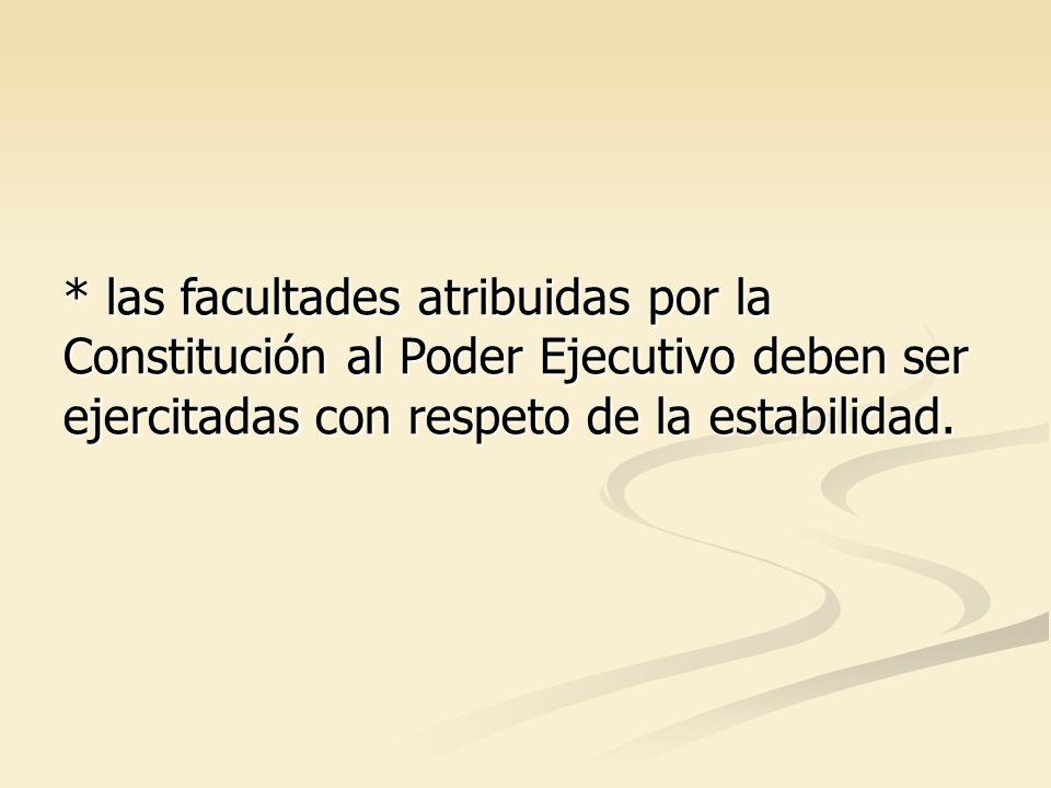 * las facultades atribuidas por la Constitución al Poder Ejecutivo deben ser ejercitadas con respeto de la estabilidad.
