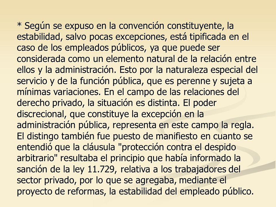 * Según se expuso en la convención constituyente, la estabilidad, salvo pocas excepciones, está tipificada en el caso de los empleados públicos, ya que puede ser considerada como un elemento natural de la relación entre ellos y la administración.