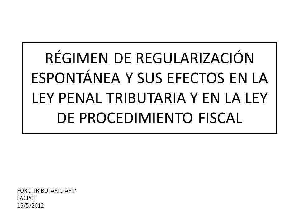 RÉGIMEN DE REGULARIZACIÓN ESPONTÁNEA Y SUS EFECTOS EN LA LEY PENAL TRIBUTARIA Y EN LA LEY DE PROCEDIMIENTO FISCAL FORO TRIBUTARIO AFIP FACPCE 16/5/2012