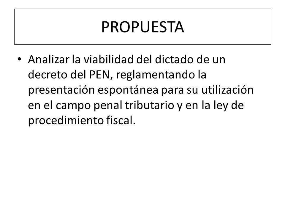 PROPUESTA Analizar la viabilidad del dictado de un decreto del PEN, reglamentando la presentación espontánea para su utilización en el campo penal tributario y en la ley de procedimiento fiscal.