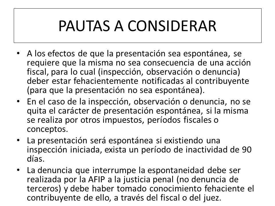 PAUTAS A CONSIDERAR A los efectos de que la presentación sea espontánea, se requiere que la misma no sea consecuencia de una acción fiscal, para lo cual (inspección, observación o denuncia) deber estar fehacientemente notificadas al contribuyente (para que la presentación no sea espontánea).