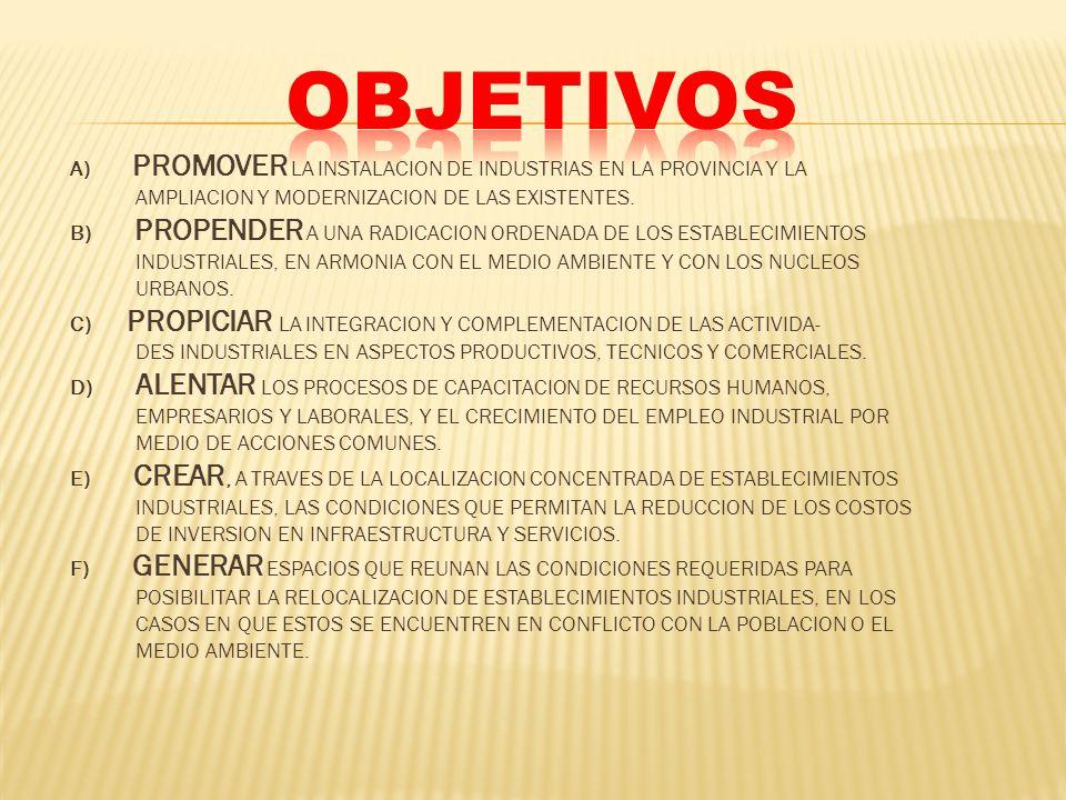 A) PROMOVER LA INSTALACION DE INDUSTRIAS EN LA PROVINCIA Y LA AMPLIACION Y MODERNIZACION DE LAS EXISTENTES. B) PROPENDER A UNA RADICACION ORDENADA DE