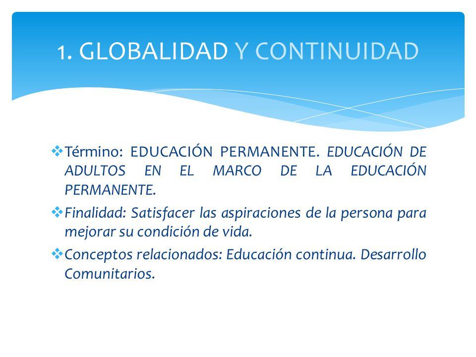 1. GLOBALIDAD Y CONTINUIDAD Término: EDUCACIÓN PERMANENTE. EDUCACIÓN DE ADULTOS EN EL MARCO DE LA EDUCACIÓN PERMANENTE. Finalidad: Satisfacer las aspi
