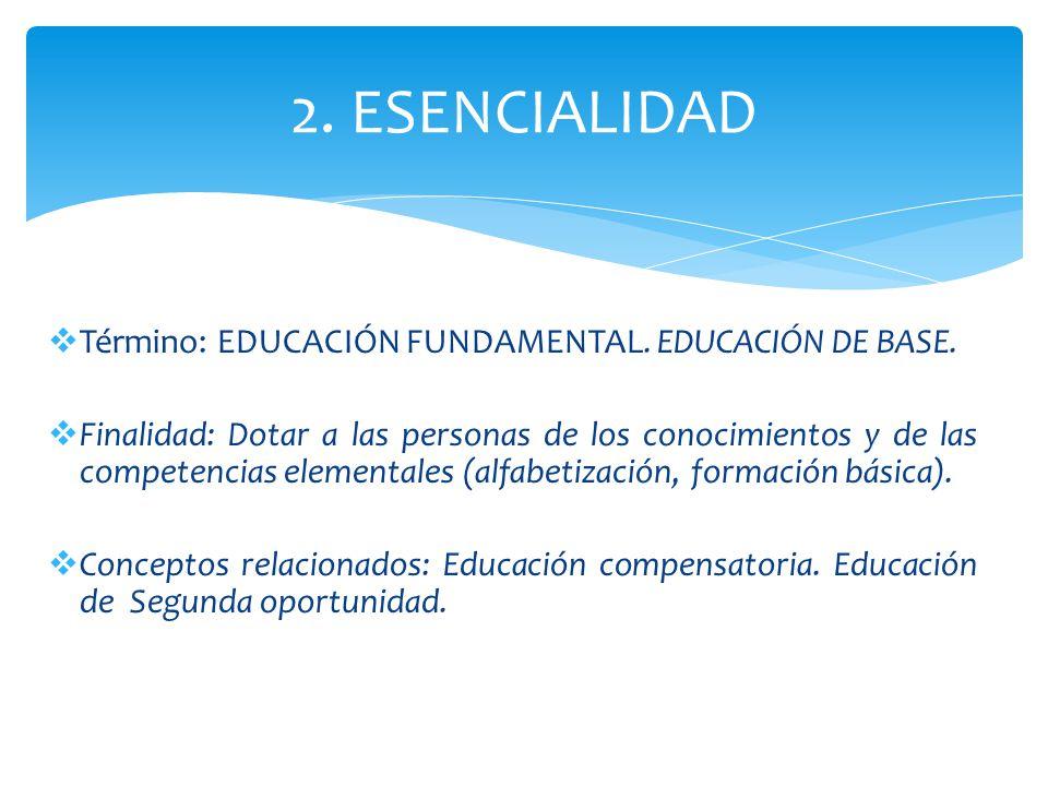 2. ESENCIALIDAD Término: EDUCACIÓN FUNDAMENTAL. EDUCACIÓN DE BASE. Finalidad: Dotar a las personas de los conocimientos y de las competencias elementa
