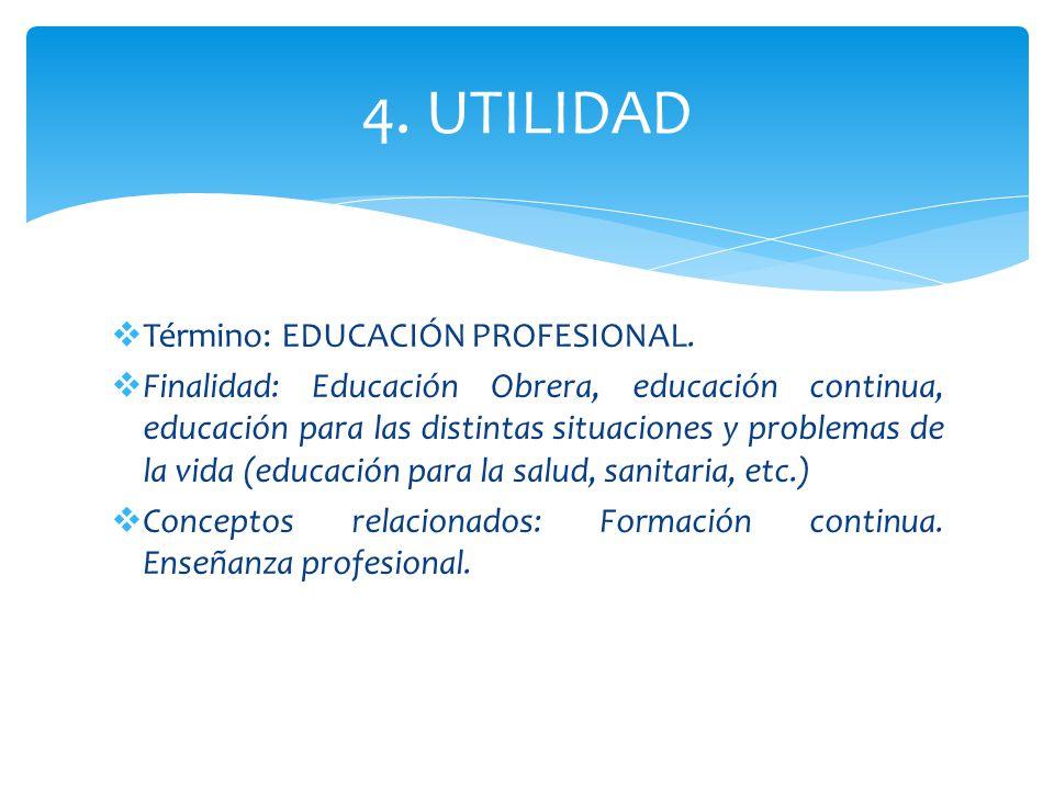 4. UTILIDAD Término: EDUCACIÓN PROFESIONAL. Finalidad: Educación Obrera, educación continua, educación para las distintas situaciones y problemas de l
